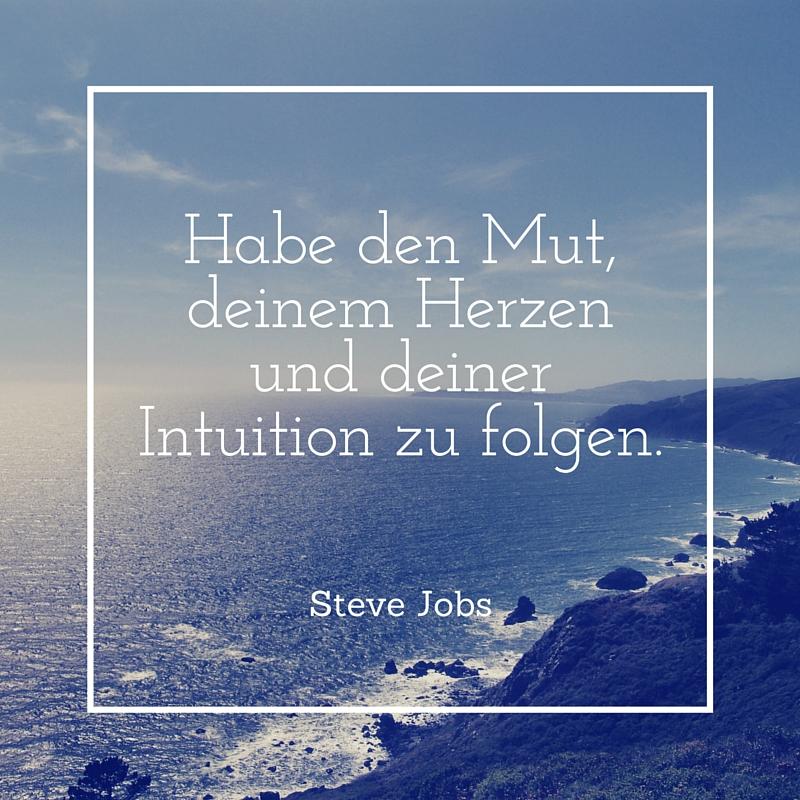 Habe den Mut, deinem Herzen und deiner Intuition zu folgen.